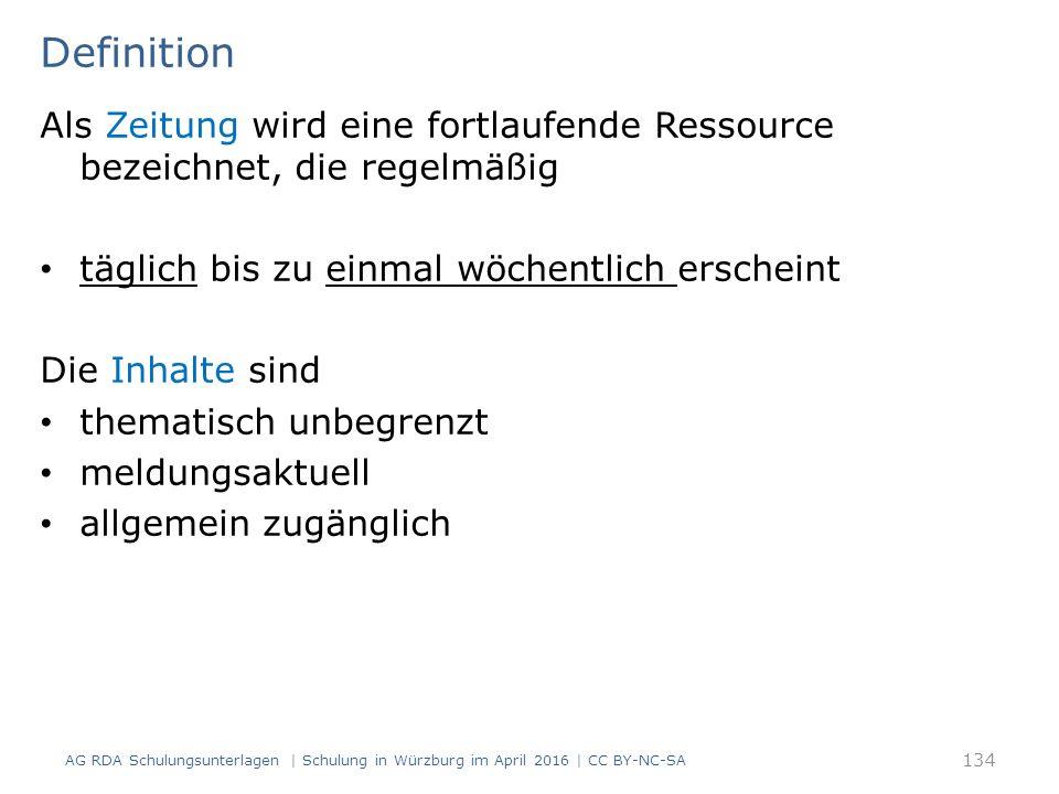Definition Als Zeitung wird eine fortlaufende Ressource bezeichnet, die regelmäßig täglich bis zu einmal wöchentlich erscheint Die Inhalte sind thematisch unbegrenzt meldungsaktuell allgemein zugänglich AG RDA Schulungsunterlagen | Schulung in Würzburg im April 2016 | CC BY-NC-SA 134