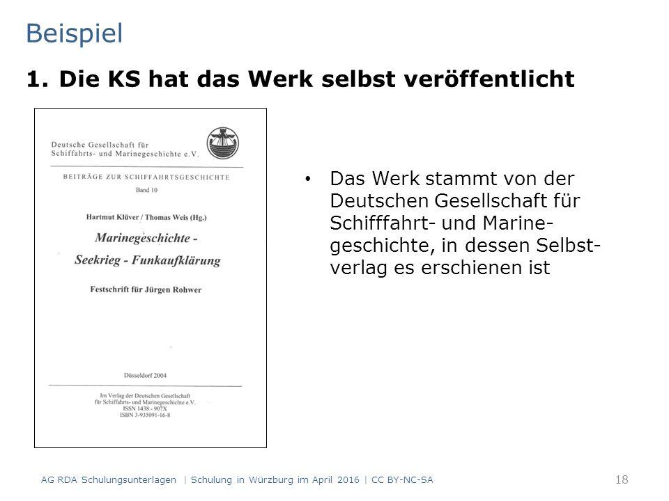Beispiel 18 Das Werk stammt von der Deutschen Gesellschaft für Schifffahrt- und Marine- geschichte, in dessen Selbst- verlag es erschienen ist 1.Die KS hat das Werk selbst veröffentlicht AG RDA Schulungsunterlagen | Schulung in Würzburg im April 2016 | CC BY-NC-SA