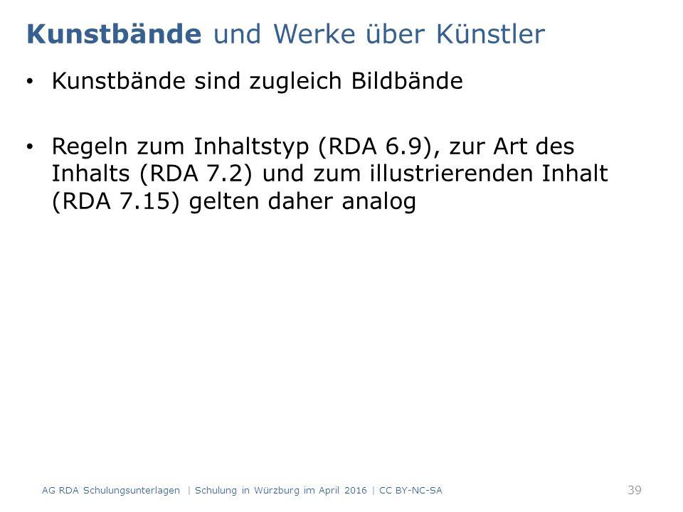 Kunstbände und Werke über Künstler Kunstbände sind zugleich Bildbände Regeln zum Inhaltstyp (RDA 6.9), zur Art des Inhalts (RDA 7.2) und zum illustrierenden Inhalt (RDA 7.15) gelten daher analog AG RDA Schulungsunterlagen | Schulung in Würzburg im April 2016 | CC BY-NC-SA 39