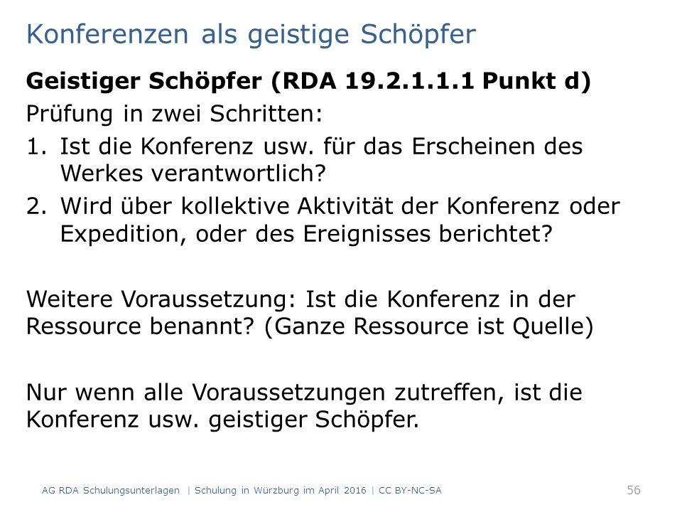 Konferenzen als geistige Schöpfer AG RDA Schulungsunterlagen | Schulung in Würzburg im April 2016 | CC BY-NC-SA 56 Geistiger Schöpfer (RDA 19.2.1.1.1 Punkt d) Prüfung in zwei Schritten: 1.Ist die Konferenz usw.