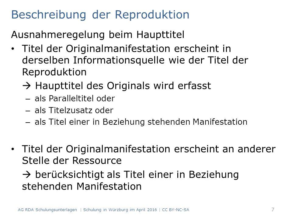 Beschreibung der Reproduktion Ausnahmeregelung beim Haupttitel Titel der Originalmanifestation erscheint in derselben Informationsquelle wie der Titel der Reproduktion  Haupttitel des Originals wird erfasst – als Paralleltitel oder – als Titelzusatz oder – als Titel einer in Beziehung stehenden Manifestation Titel der Originalmanifestation erscheint an anderer Stelle der Ressource  berücksichtigt als Titel einer in Beziehung stehenden Manifestation AG RDA Schulungsunterlagen | Schulung in Würzburg im April 2016 | CC BY-NC-SA 7