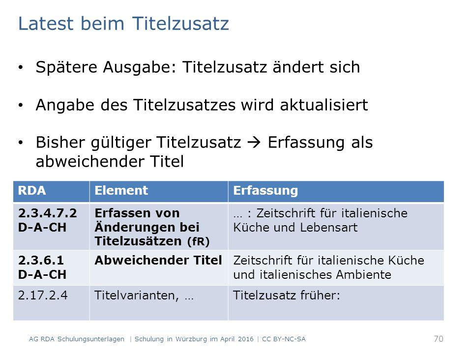 AG RDA Schulungsunterlagen | Schulung in Würzburg im April 2016 | CC BY-NC-SA 70 RDAElementErfassung 2.3.4.7.2 D-A-CH Erfassen von Änderungen bei Titelzusätzen (fR) … : Zeitschrift für italienische Küche und Lebensart 2.3.6.1 D-A-CH Abweichender TitelZeitschrift für italienische Küche und italienisches Ambiente 2.17.2.4Titelvarianten, …Titelzusatz früher: Latest beim Titelzusatz Spätere Ausgabe: Titelzusatz ändert sich Angabe des Titelzusatzes wird aktualisiert Bisher gültiger Titelzusatz  Erfassung als abweichender Titel