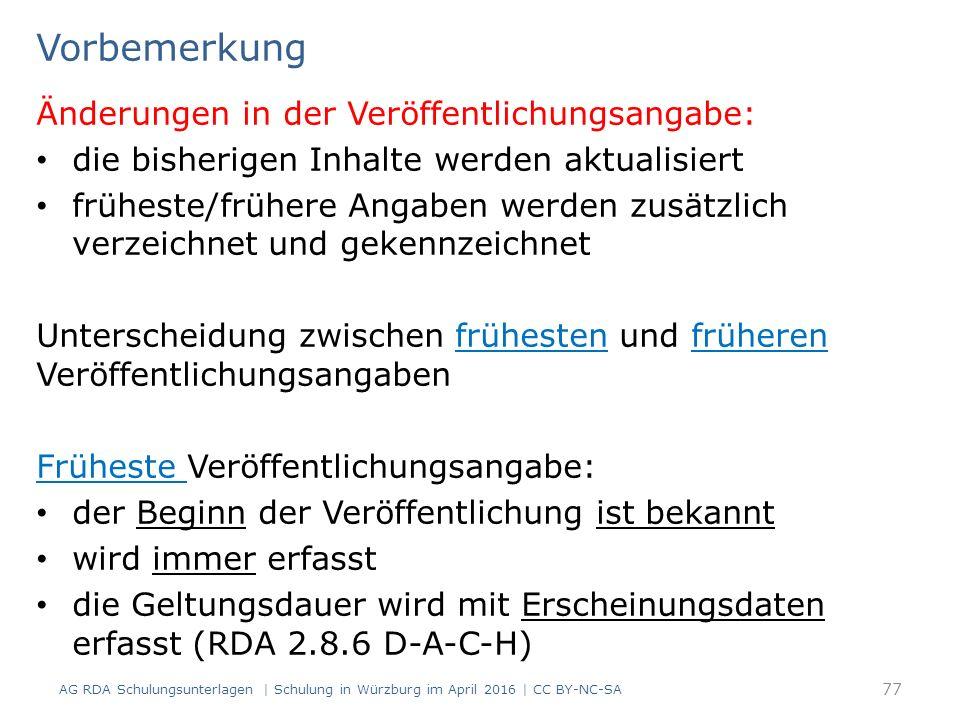 Vorbemerkung Änderungen in der Veröffentlichungsangabe: die bisherigen Inhalte werden aktualisiert früheste/frühere Angaben werden zusätzlich verzeichnet und gekennzeichnet Unterscheidung zwischen frühesten und früheren Veröffentlichungsangaben Früheste Veröffentlichungsangabe: der Beginn der Veröffentlichung ist bekannt wird immer erfasst die Geltungsdauer wird mit Erscheinungsdaten erfasst (RDA 2.8.6 D-A-C-H) AG RDA Schulungsunterlagen | Schulung in Würzburg im April 2016 | CC BY-NC-SA 77