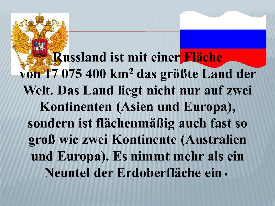 Russland ist mit einer Fläche von 17 075 400 km 2 das größte Land der Welt. Das Land liegt nicht nur auf zwei Kontinenten (Asien und Europa), sondern