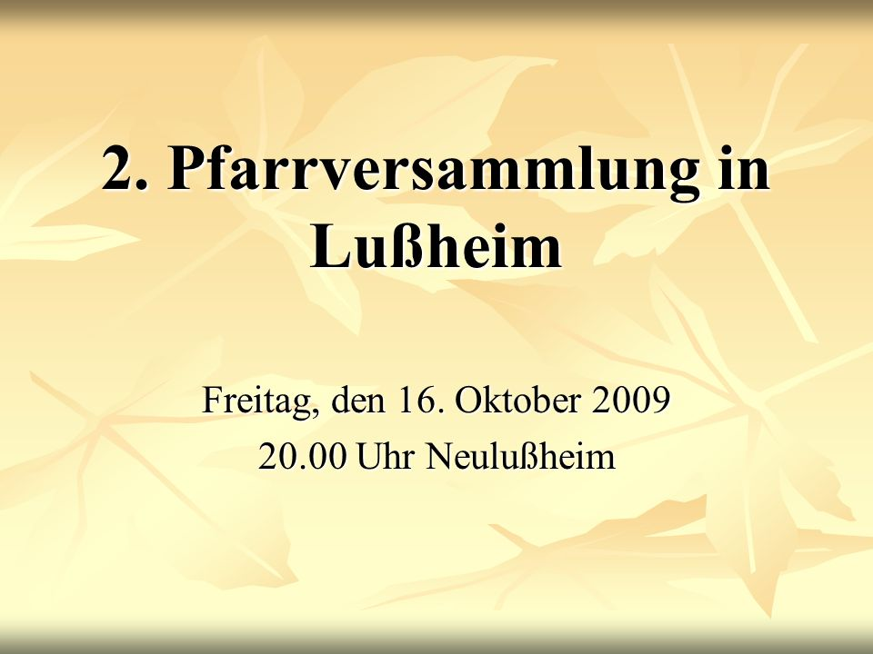 2. Pfarrversammlung in Lußheim Freitag, den 16. Oktober 2009 20.00 Uhr Neulußheim