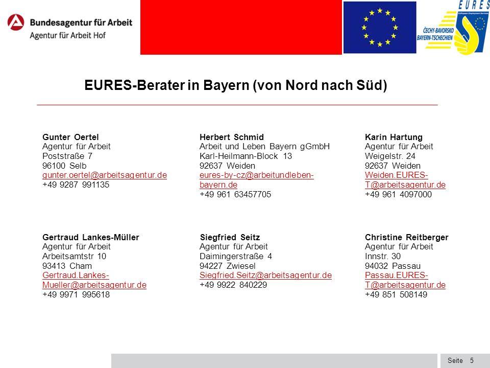 Seite5 EURES-Berater in Bayern (von Nord nach Süd) 11 Gunter Oertel Agentur für Arbeit Poststraße 7 96100 Selb gunter.oertel@arbeitsagentur.de +49 9287 991135 gunter.oertel@arbeitsagentur.de Herbert Schmid Arbeit und Leben Bayern gGmbH Karl-Heilmann-Block 13 92637 Weiden eures-by-cz@arbeitundleben- bayern.de +49 961 63457705 eures-by-cz@arbeitundleben- bayern.de Karin Hartung Agentur für Arbeit Weigelstr.