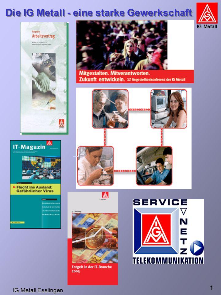 IG Metall Esslingen Die IG Metall - eine starke Gewerkschaft IG Metall 2 Übernahme für mindestens 12 Monate, Altersteilzeit, im TV verankerte Qualifizierungsmöglichkeiten Azubis: 13,- € VWL Weihnachtsgeld, zusätzl.