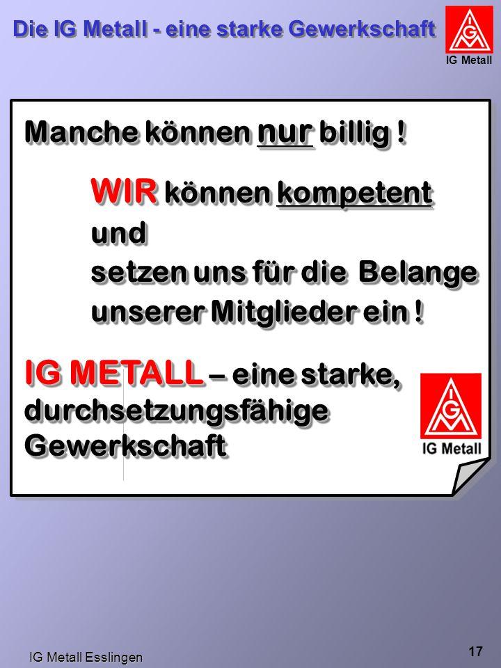 IG Metall Esslingen Die IG Metall - eine starke Gewerkschaft IG Metall 17 Manche können nur billig .