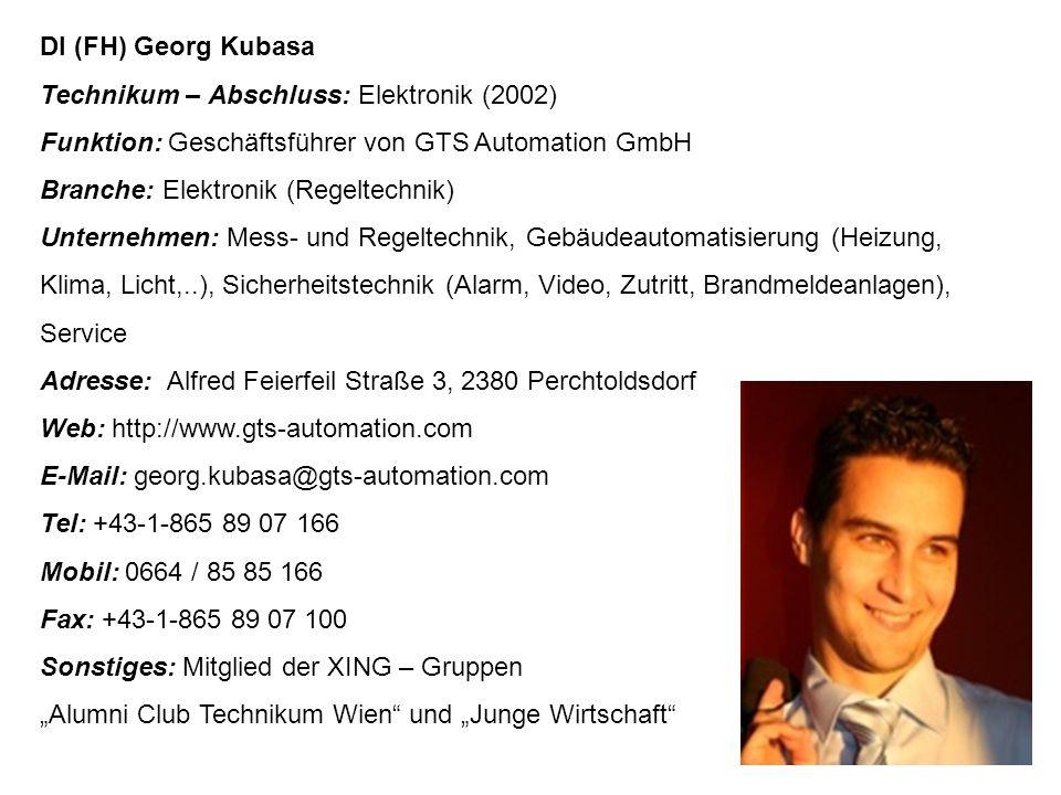 """DI (FH) Georg Kubasa Technikum – Abschluss: Elektronik (2002) Funktion: Geschäftsführer von GTS Automation GmbH Branche: Elektronik (Regeltechnik) Unternehmen: Mess- und Regeltechnik, Gebäudeautomatisierung (Heizung, Klima, Licht,..), Sicherheitstechnik (Alarm, Video, Zutritt, Brandmeldeanlagen), Service Adresse: Alfred Feierfeil Straße 3, 2380 Perchtoldsdorf Web: http://www.gts-automation.com E-Mail: georg.kubasa@gts-automation.com Tel: +43-1-865 89 07 166 Mobil: 0664 / 85 85 166 Fax: +43-1-865 89 07 100 Sonstiges: Mitglied der XING – Gruppen """"Alumni Club Technikum Wien und """"Junge Wirtschaft"""