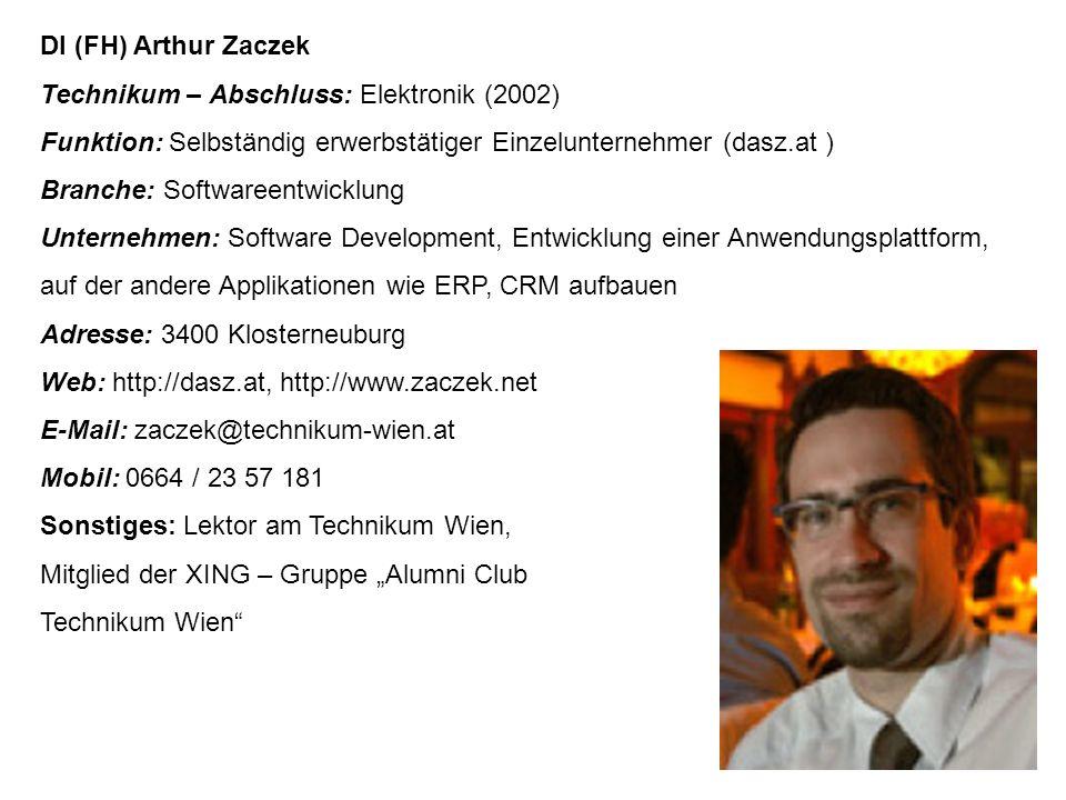"""DI (FH) Arthur Zaczek Technikum – Abschluss: Elektronik (2002) Funktion: Selbständig erwerbstätiger Einzelunternehmer (dasz.at ) Branche: Softwareentwicklung Unternehmen: Software Development, Entwicklung einer Anwendungsplattform, auf der andere Applikationen wie ERP, CRM aufbauen Adresse: 3400 Klosterneuburg Web: http://dasz.at, http://www.zaczek.net E-Mail: zaczek@technikum-wien.at Mobil: 0664 / 23 57 181 Sonstiges: Lektor am Technikum Wien, Mitglied der XING – Gruppe """"Alumni Club Technikum Wien"""