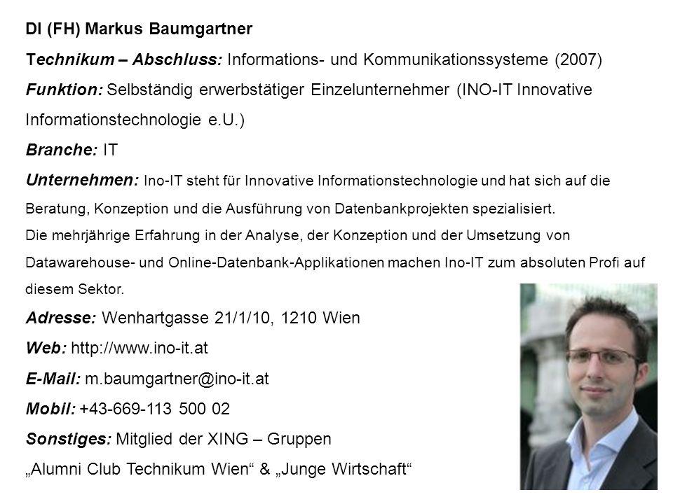 DI (FH) Markus Baumgartner Technikum – Abschluss: Informations- und Kommunikationssysteme (2007) Funktion: Selbständig erwerbstätiger Einzelunternehmer (INO-IT Innovative Informationstechnologie e.U.) Branche: IT Unternehmen: Ino-IT steht für Innovative Informationstechnologie und hat sich auf die Beratung, Konzeption und die Ausführung von Datenbankprojekten spezialisiert.