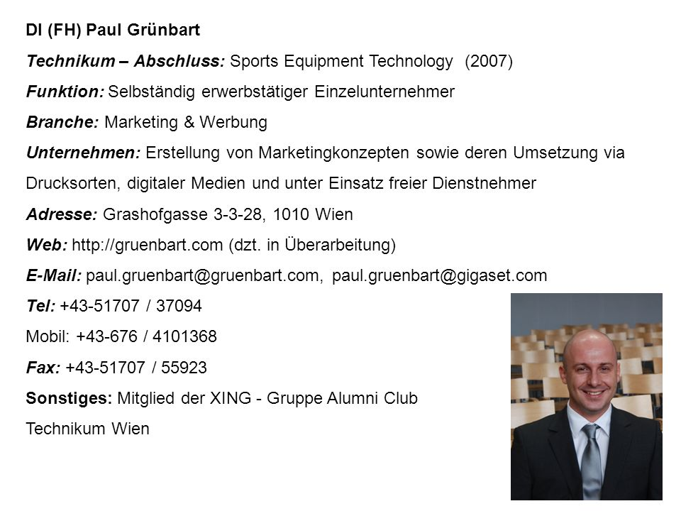 DI (FH) Paul Grünbart Technikum – Abschluss: Sports Equipment Technology (2007) Funktion: Selbständig erwerbstätiger Einzelunternehmer Branche: Market