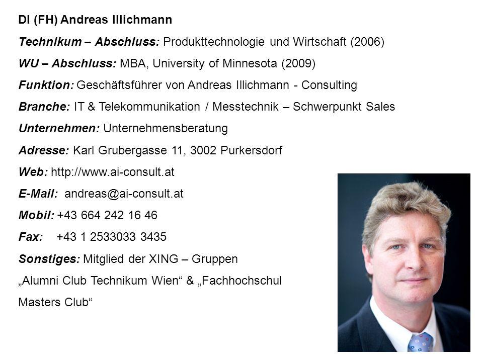 """DI (FH) Andreas Illichmann Technikum – Abschluss: Produkttechnologie und Wirtschaft (2006) WU – Abschluss: MBA, University of Minnesota (2009) Funktion: Geschäftsführer von Andreas Illichmann - Consulting Branche: IT & Telekommunikation / Messtechnik – Schwerpunkt Sales Unternehmen: Unternehmensberatung Adresse: Karl Grubergasse 11, 3002 Purkersdorf Web: http://www.ai-consult.at E-Mail: andreas@ai-consult.at Mobil: +43 664 242 16 46 Fax: +43 1 2533033 3435 Sonstiges: Mitglied der XING – Gruppen """"Alumni Club Technikum Wien & """"Fachhochschul Masters Club"""