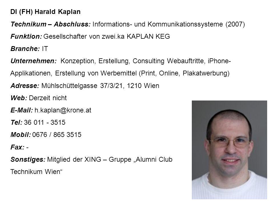 """DI (FH) Harald Kaplan Technikum – Abschluss: Informations- und Kommunikationssysteme (2007) Funktion: Gesellschafter von zwei.ka KAPLAN KEG Branche: IT Unternehmen: Konzeption, Erstellung, Consulting Webauftritte, iPhone- Applikationen, Erstellung von Werbemittel (Print, Online, Plakatwerbung) Adresse: Mühlschüttelgasse 37/3/21, 1210 Wien Web: Derzeit nicht E-Mail: h.kaplan@krone.at Tel: 36 011 - 3515 Mobil: 0676 / 865 3515 Fax: - Sonstiges: Mitglied der XING – Gruppe """"Alumni Club Technikum Wien"""