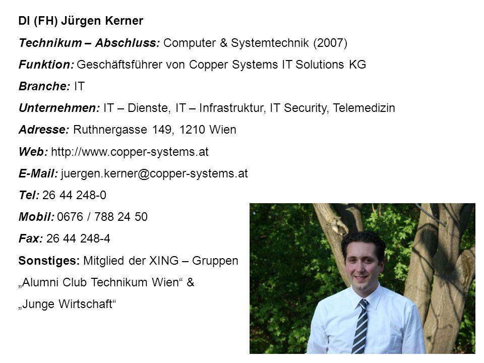 """DI (FH) Jürgen Kerner Technikum – Abschluss: Computer & Systemtechnik (2007) Funktion: Geschäftsführer von Copper Systems IT Solutions KG Branche: IT Unternehmen: IT – Dienste, IT – Infrastruktur, IT Security, Telemedizin Adresse: Ruthnergasse 149, 1210 Wien Web: http://www.copper-systems.at E-Mail: juergen.kerner@copper-systems.at Tel: 26 44 248-0 Mobil: 0676 / 788 24 50 Fax: 26 44 248-4 Sonstiges: Mitglied der XING – Gruppen """"Alumni Club Technikum Wien & """"Junge Wirtschaft"""