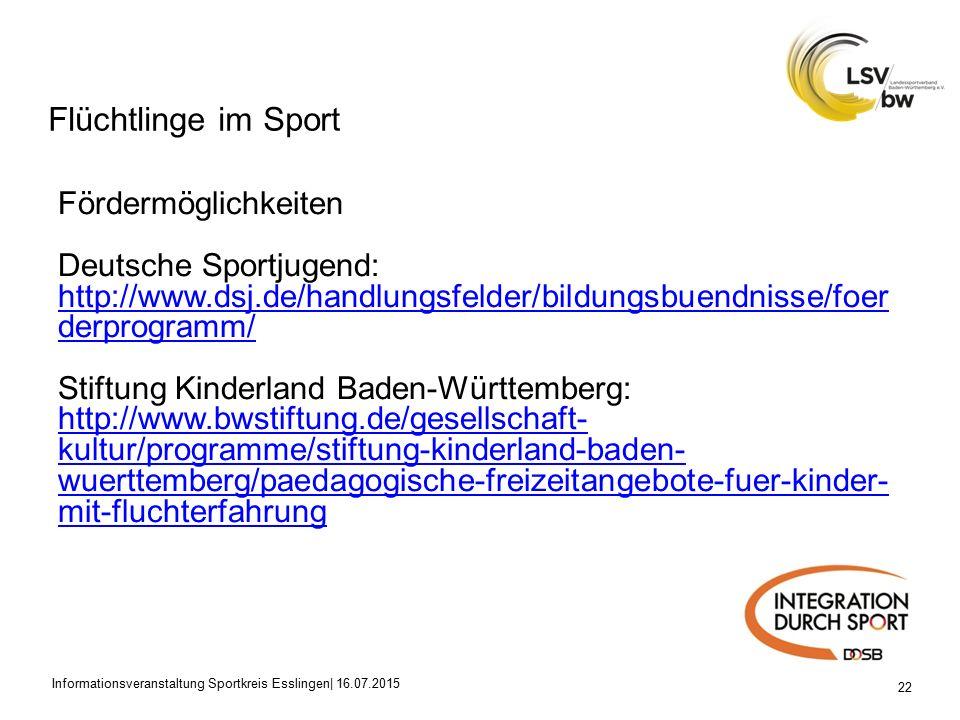 Flüchtlinge im Sport 22 Fördermöglichkeiten Deutsche Sportjugend: http://www.dsj.de/handlungsfelder/bildungsbuendnisse/foer derprogramm/ Stiftung Kinderland Baden-Württemberg: http://www.bwstiftung.de/gesellschaft- kultur/programme/stiftung-kinderland-baden- wuerttemberg/paedagogische-freizeitangebote-fuer-kinder- mit-fluchterfahrung Informationsveranstaltung Sportkreis Esslingen| 16.07.2015