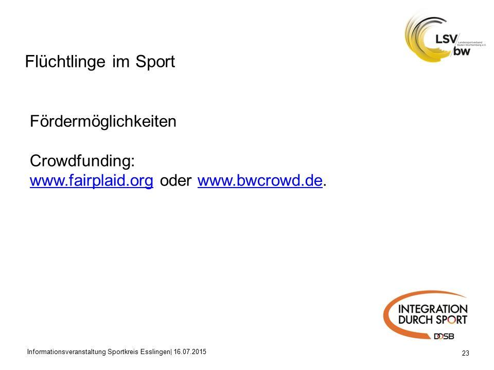 Flüchtlinge im Sport 23 Fördermöglichkeiten Crowdfunding: www.fairplaid.orgwww.fairplaid.org oder www.bwcrowd.de.www.bwcrowd.de Informationsveranstaltung Sportkreis Esslingen| 16.07.2015