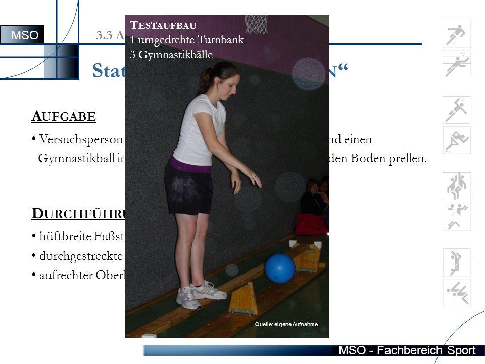 MSO - Fachbereich Sport 3.3 Aufgabenbeschreibung des MFT A UFGABE Versuchsperson soll auf einer umgedrehten Bank stehend einen Gymnastikball innerhalb von 30 Sek.