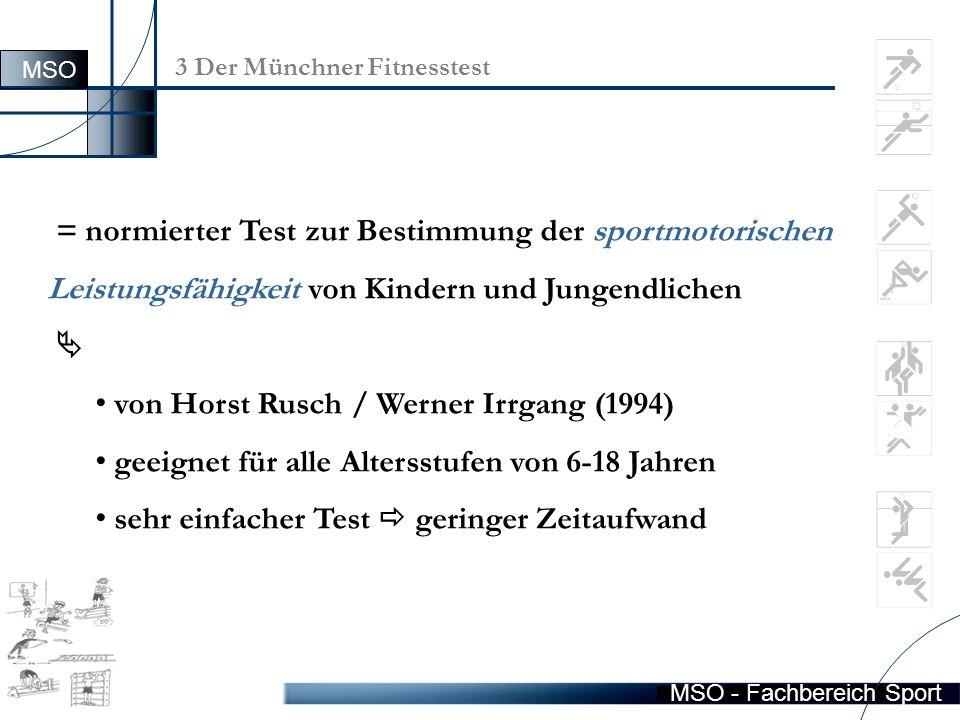 MSO - Fachbereich Sport 3.5 Ein Fallbeispiel Schrittfolge: 1) Eintragung der Testergebnisse in Testerfassungsbogen 2) Mit Hilfe der Normierungstabellen (6-18 Jahre)  Testresultate (Rohwerte) in T-Werte transformiert 3) Anhand der T-Werte  Ermittlung personenbezogenen Fähigkeitsniveaus der SuS MSO
