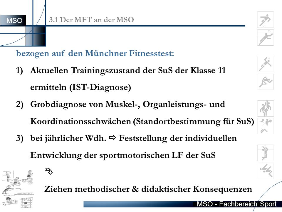 MSO - Fachbereich Sport Allgemeine Hinweise Um genaue zuverlässige, vergleichbare Daten zu erhalten, müssen die Hinweise: 1)zu den Testmaterialien, 2)der Testdurchführung, 3)der Testauswertung, 4)den Testaufbau … berücksichtigt werden.