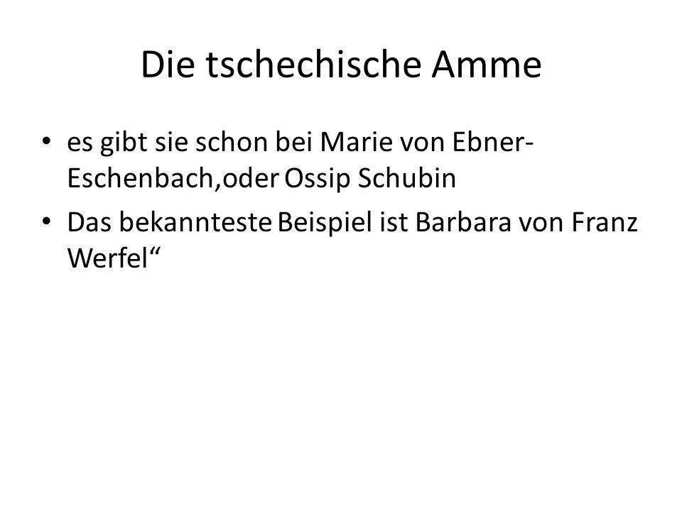 Die tschechische Amme es gibt sie schon bei Marie von Ebner- Eschenbach,oder Ossip Schubin Das bekannteste Beispiel ist Barbara von Franz Werfel
