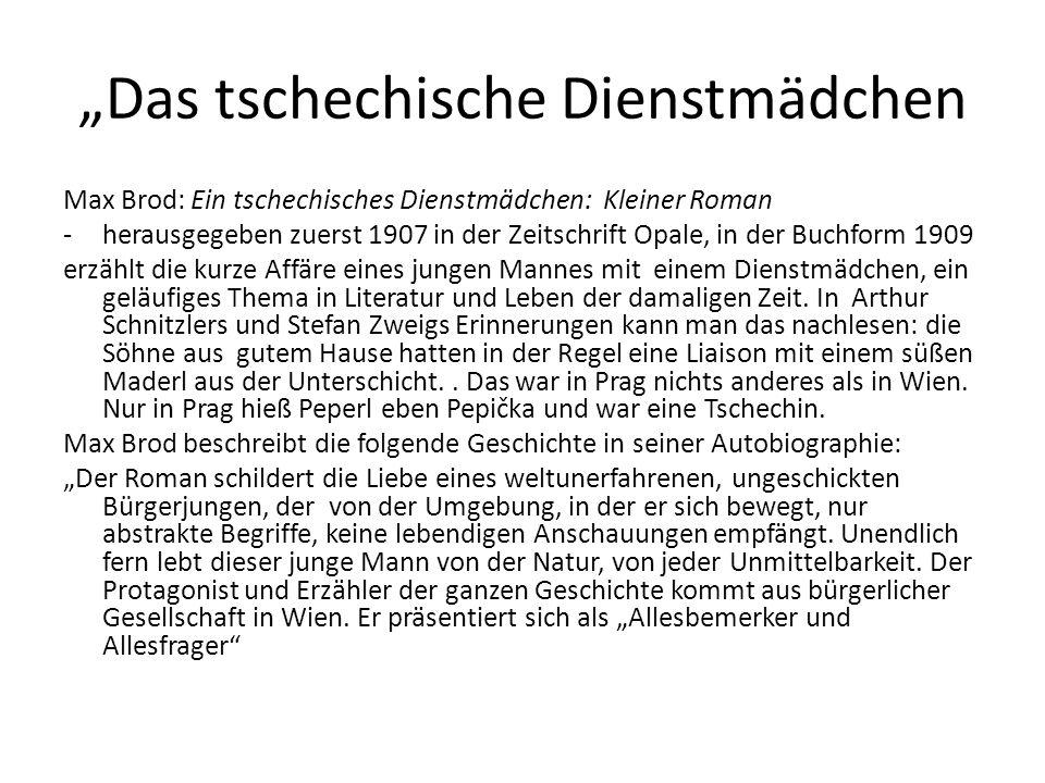 """""""Das tschechische Dienstmädchen Max Brod: Ein tschechisches Dienstmädchen: Kleiner Roman -herausgegeben zuerst 1907 in der Zeitschrift Opale, in der Buchform 1909 erzählt die kurze Affäre eines jungen Mannes mit einem Dienstmädchen, ein geläufiges Thema in Literatur und Leben der damaligen Zeit."""