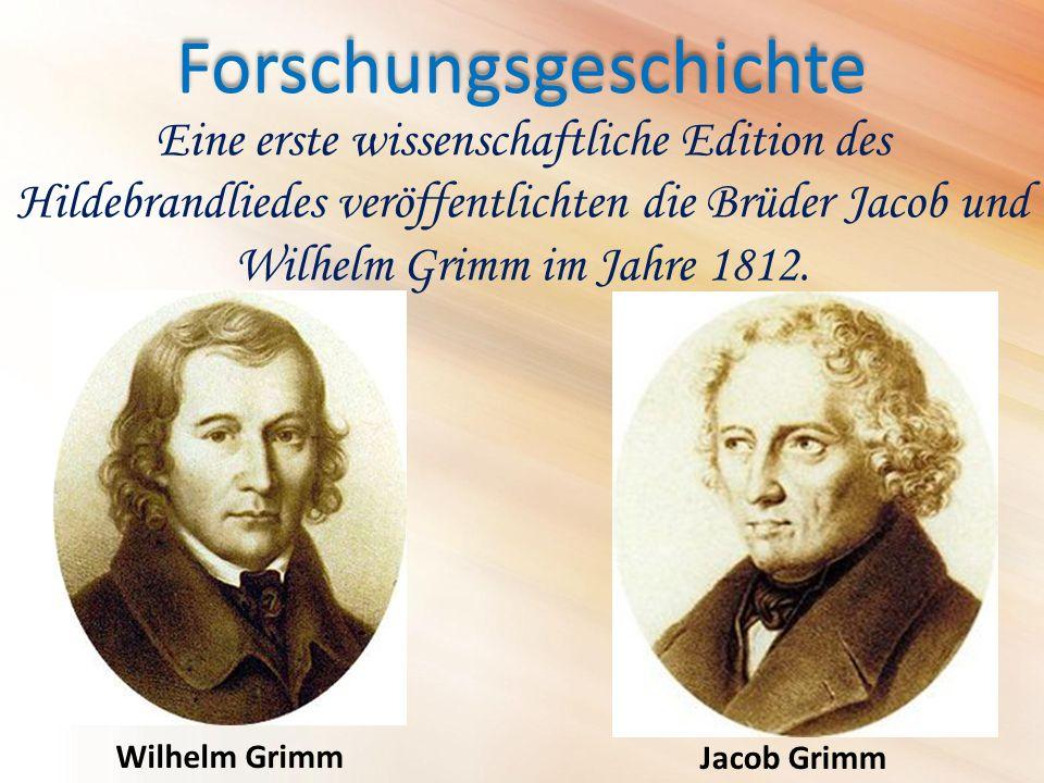 Forschungsgeschichte Wilhelm Grimm Eine erste wissenschaftliche Edition des Hildebrandliedes veröffentlichten die Brüder Jacob und Wilhelm Grimm im Jahre 1812.