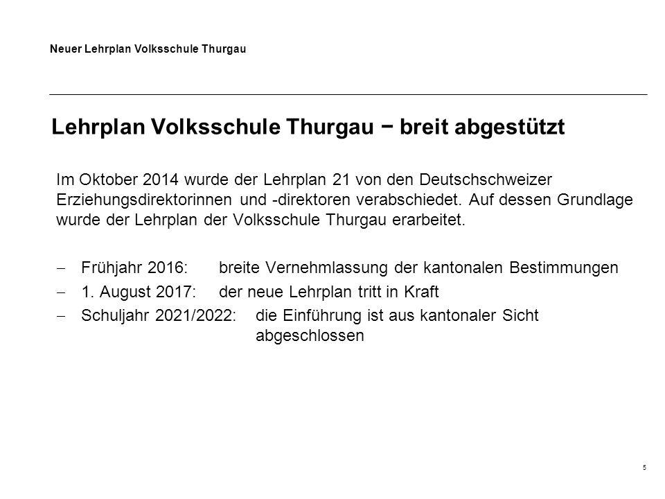 Neuer Lehrplan Volksschule Thurgau 5 Lehrplan Volksschule Thurgau − breit abgestützt Im Oktober 2014 wurde der Lehrplan 21 von den Deutschschweizer Er