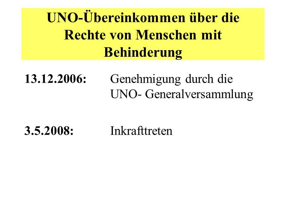 UNO-Übereinkommen über die Rechte von Menschen mit Behinderung 13.12.2006: Genehmigung durch die UNO- Generalversammlung 3.5.2008: Inkrafttreten