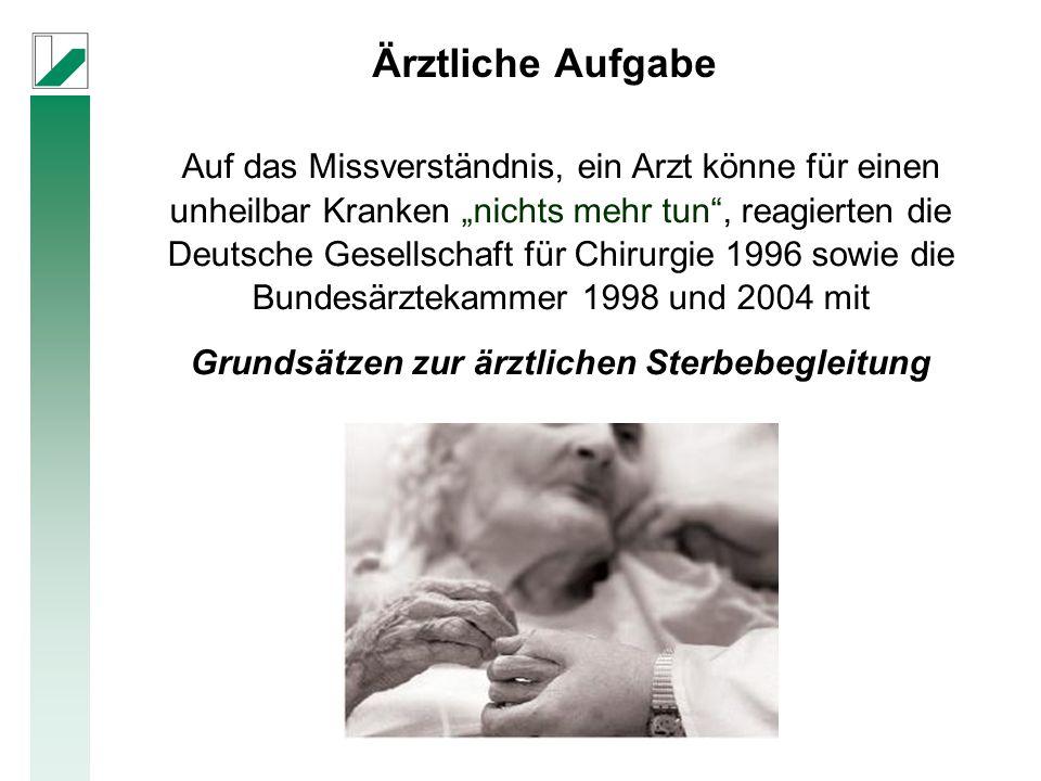 """Ärztliche Aufgabe Auf das Missverständnis, ein Arzt könne für einen unheilbar Kranken """"nichts mehr tun , reagierten die Deutsche Gesellschaft für Chirurgie 1996 sowie die Bundesärztekammer 1998 und 2004 mit Grundsätzen zur ärztlichen Sterbebegleitung"""