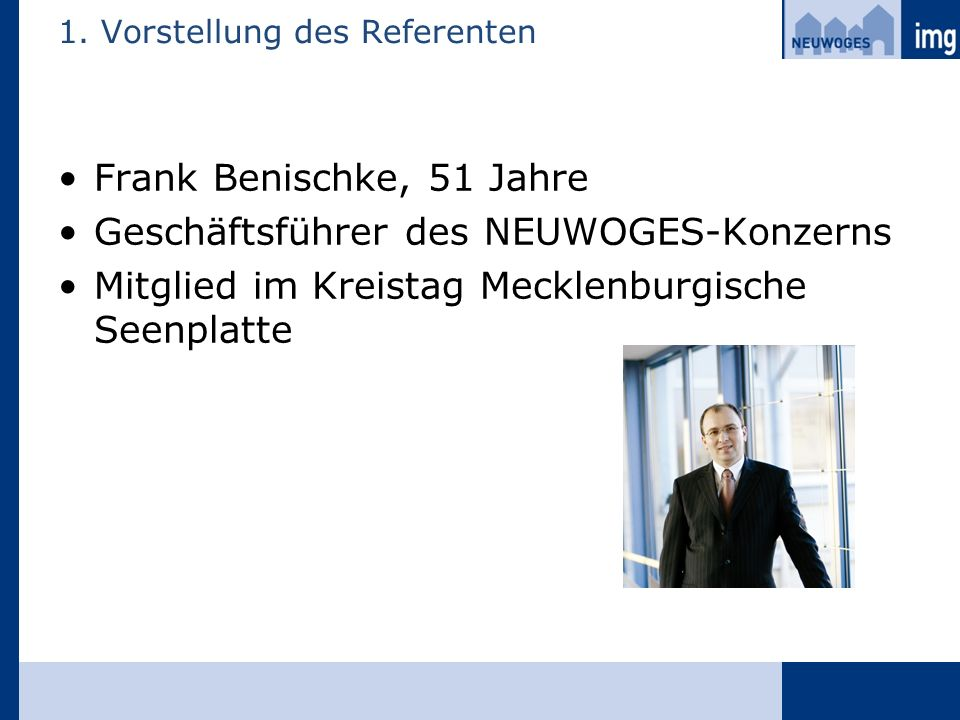 1. Vorstellung des Referenten Frank Benischke, 51 Jahre Geschäftsführer des NEUWOGES-Konzerns Mitglied im Kreistag Mecklenburgische Seenplatte