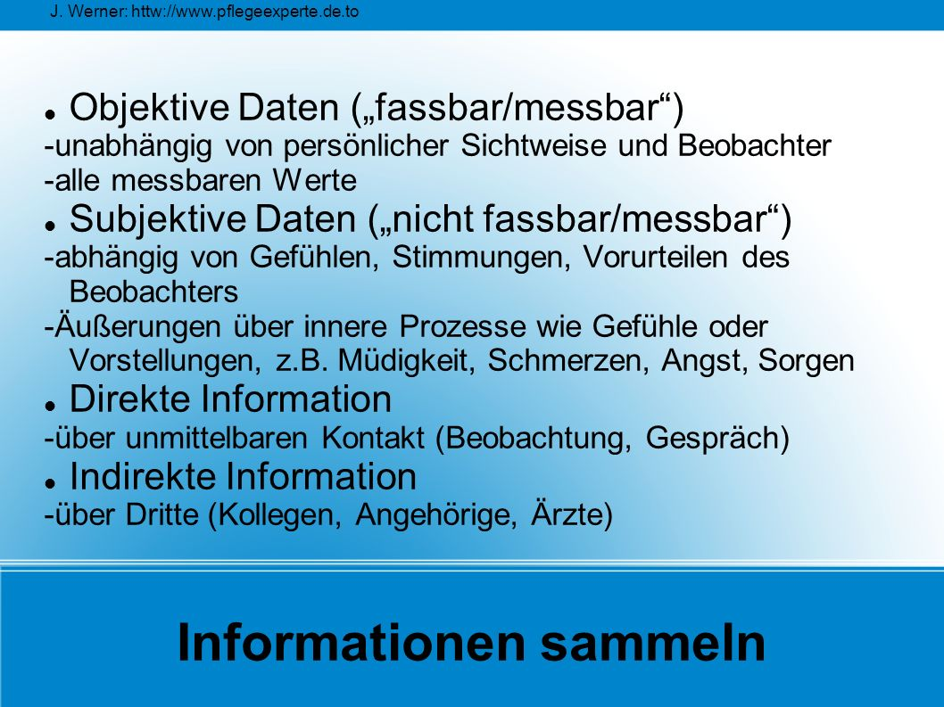 """J. Werner: httw://www.pflegeexperte.de.to Informationen sammeln Objektive Daten (""""fassbar/messbar"""") -unabhängig von persönlicher Sichtweise und Beobac"""
