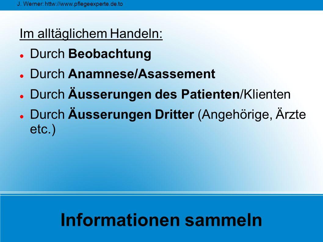 J. Werner: httw://www.pflegeexperte.de.to Informationen sammeln Im alltäglichem Handeln: Durch Beobachtung Durch Anamnese/Asassement Durch Äusserungen