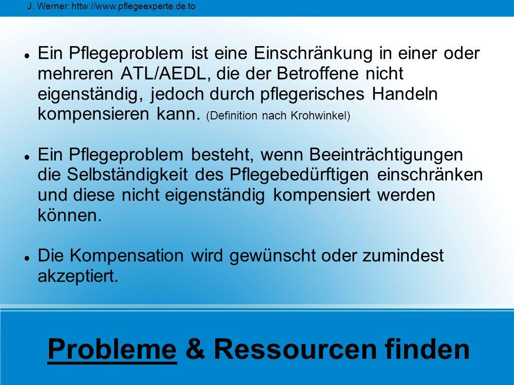 J. Werner: httw://www.pflegeexperte.de.to Probleme & Ressourcen finden Ein Pflegeproblem ist eine Einschränkung in einer oder mehreren ATL/AEDL, die d