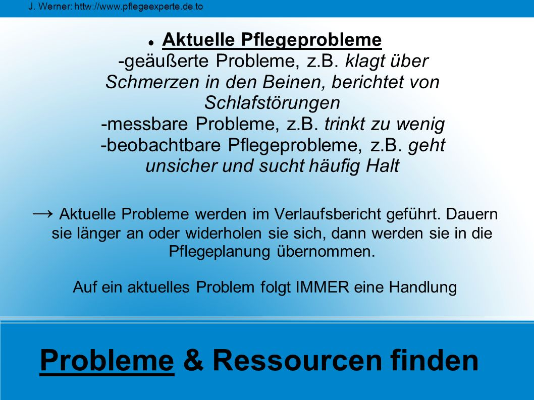 J. Werner: httw://www.pflegeexperte.de.to Probleme & Ressourcen finden Aktuelle Pflegeprobleme -geäußerte Probleme, z.B. klagt über Schmerzen in den B