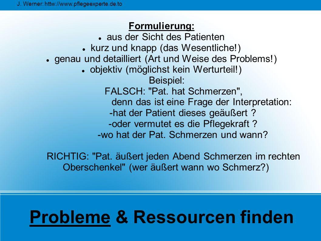 J. Werner: httw://www.pflegeexperte.de.to Probleme & Ressourcen finden Formulierung: aus der Sicht des Patienten kurz und knapp (das Wesentliche!) gen