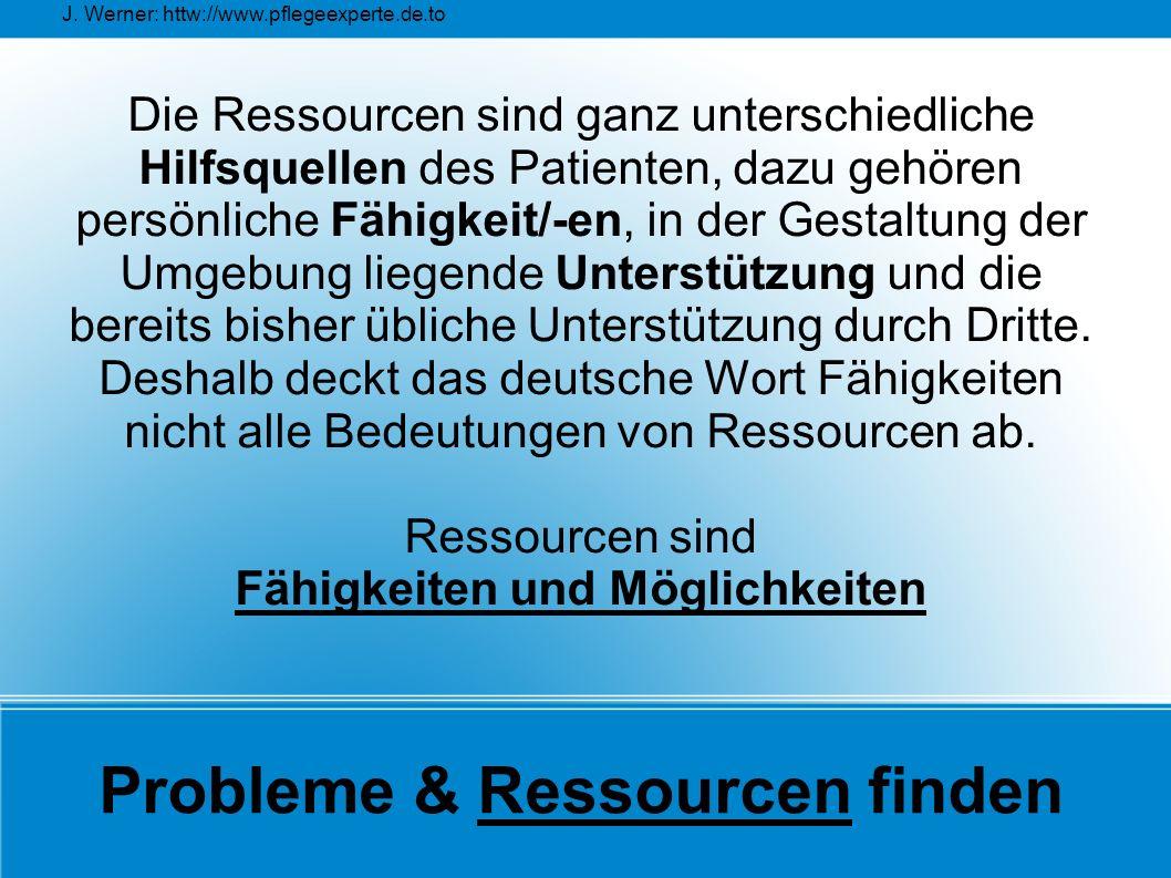 J. Werner: httw://www.pflegeexperte.de.to Probleme & Ressourcen finden Die Ressourcen sind ganz unterschiedliche Hilfsquellen des Patienten, dazu gehö