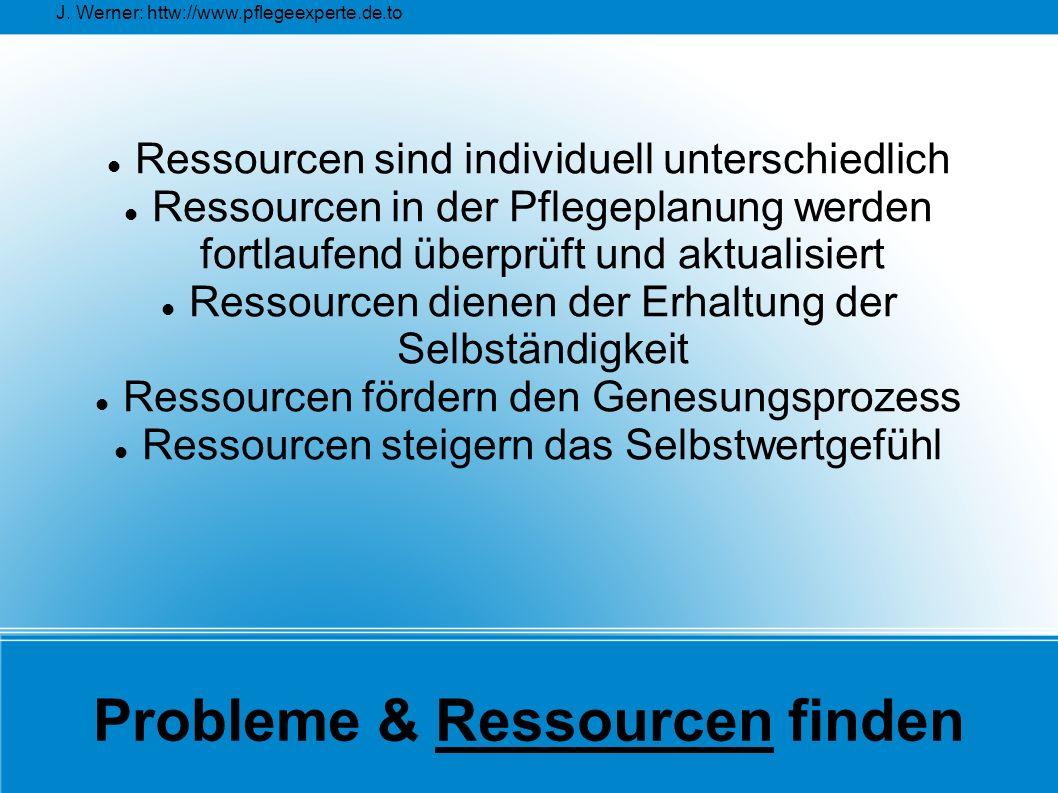 J. Werner: httw://www.pflegeexperte.de.to Probleme & Ressourcen finden Ressourcen sind individuell unterschiedlich Ressourcen in der Pflegeplanung wer