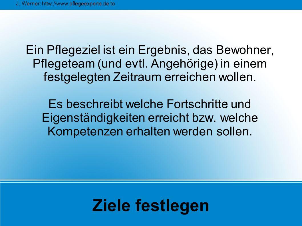 J. Werner: httw://www.pflegeexperte.de.to Ziele festlegen Ein Pflegeziel ist ein Ergebnis, das Bewohner, Pflegeteam (und evtl. Angehörige) in einem fe