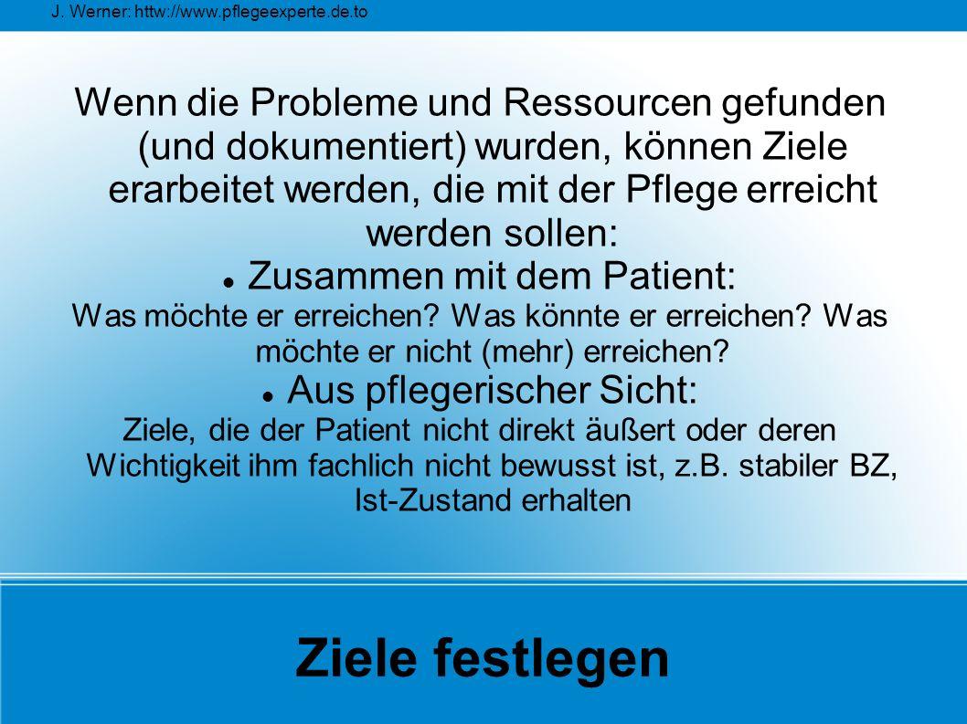 J. Werner: httw://www.pflegeexperte.de.to Ziele festlegen Wenn die Probleme und Ressourcen gefunden (und dokumentiert) wurden, können Ziele erarbeitet