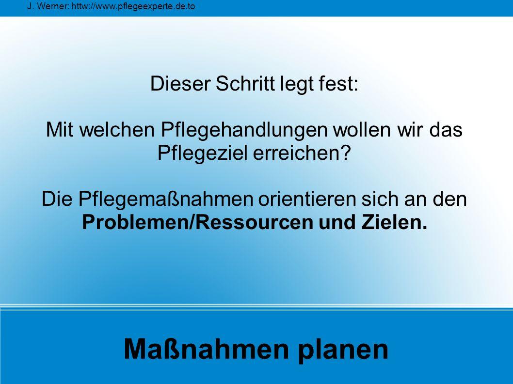J. Werner: httw://www.pflegeexperte.de.to Maßnahmen planen Dieser Schritt legt fest: Mit welchen Pflegehandlungen wollen wir das Pflegeziel erreichen?