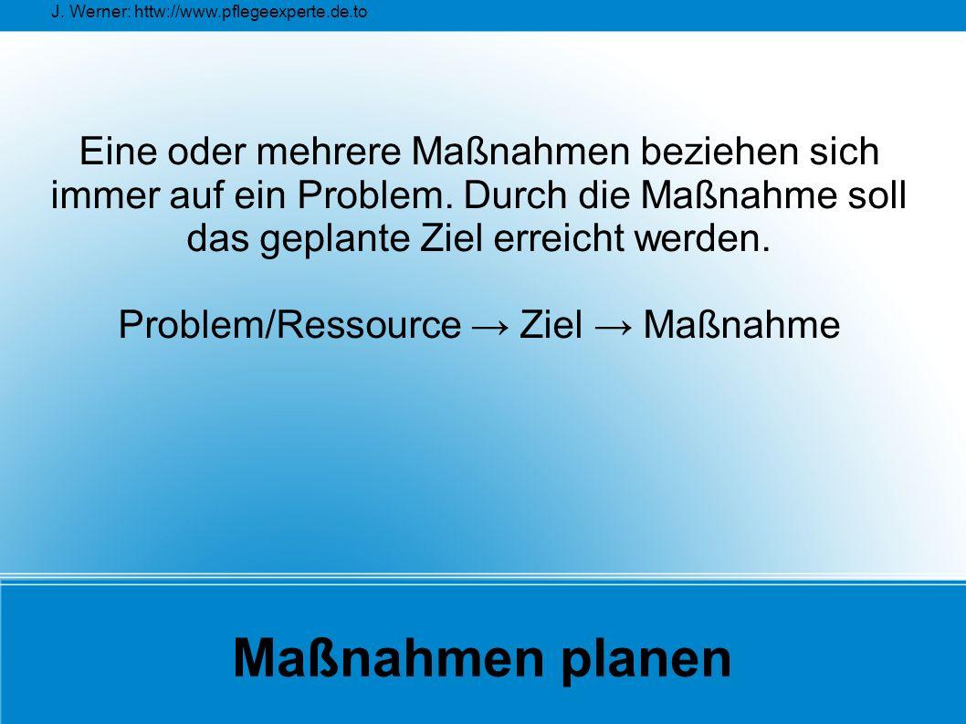 J. Werner: httw://www.pflegeexperte.de.to Maßnahmen planen Eine oder mehrere Maßnahmen beziehen sich immer auf ein Problem. Durch die Maßnahme soll da