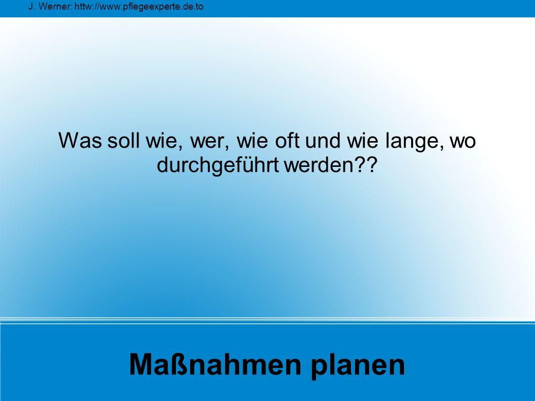 J. Werner: httw://www.pflegeexperte.de.to Maßnahmen planen Was soll wie, wer, wie oft und wie lange, wo durchgeführt werden??