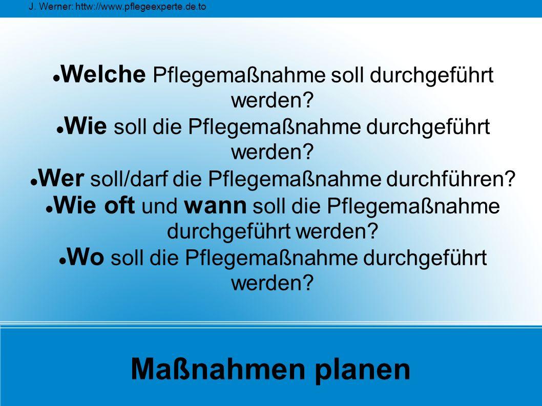 J. Werner: httw://www.pflegeexperte.de.to Maßnahmen planen Welche Pflegemaßnahme soll durchgeführt werden? Wie soll die Pflegemaßnahme durchgeführt we