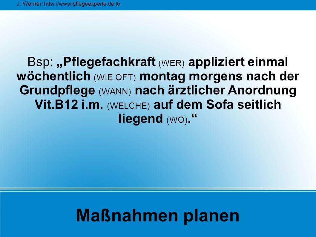 """J. Werner: httw://www.pflegeexperte.de.to Maßnahmen planen Bsp: """"Pflegefachkraft (WER) appliziert einmal wöchentlich (WIE OFT) montag morgens nach der"""