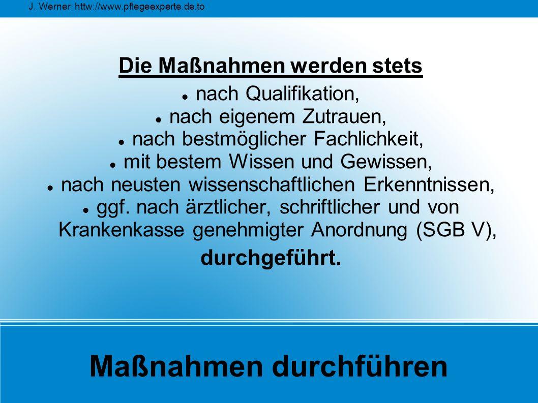 J. Werner: httw://www.pflegeexperte.de.to Maßnahmen durchführen Die Maßnahmen werden stets nach Qualifikation, nach eigenem Zutrauen, nach bestmöglich