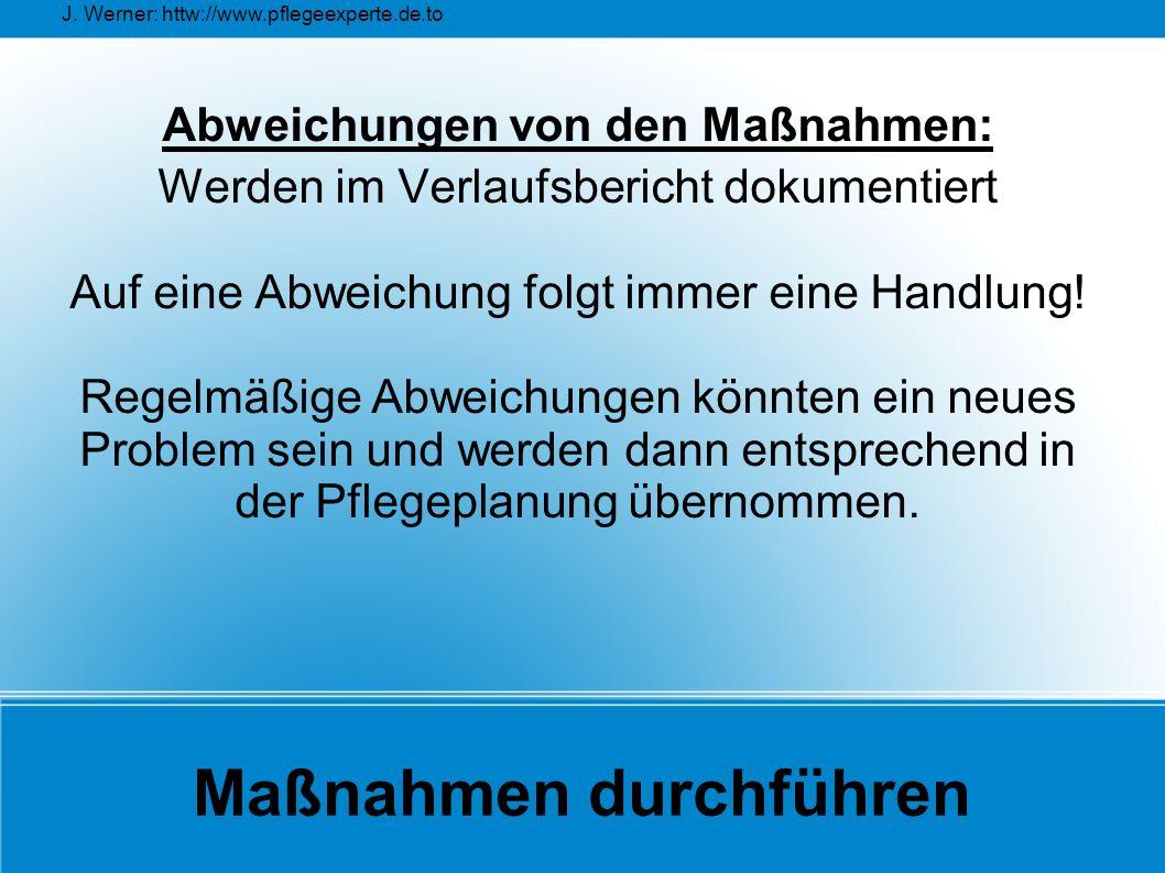 J. Werner: httw://www.pflegeexperte.de.to Maßnahmen durchführen Abweichungen von den Maßnahmen: Werden im Verlaufsbericht dokumentiert Auf eine Abweic
