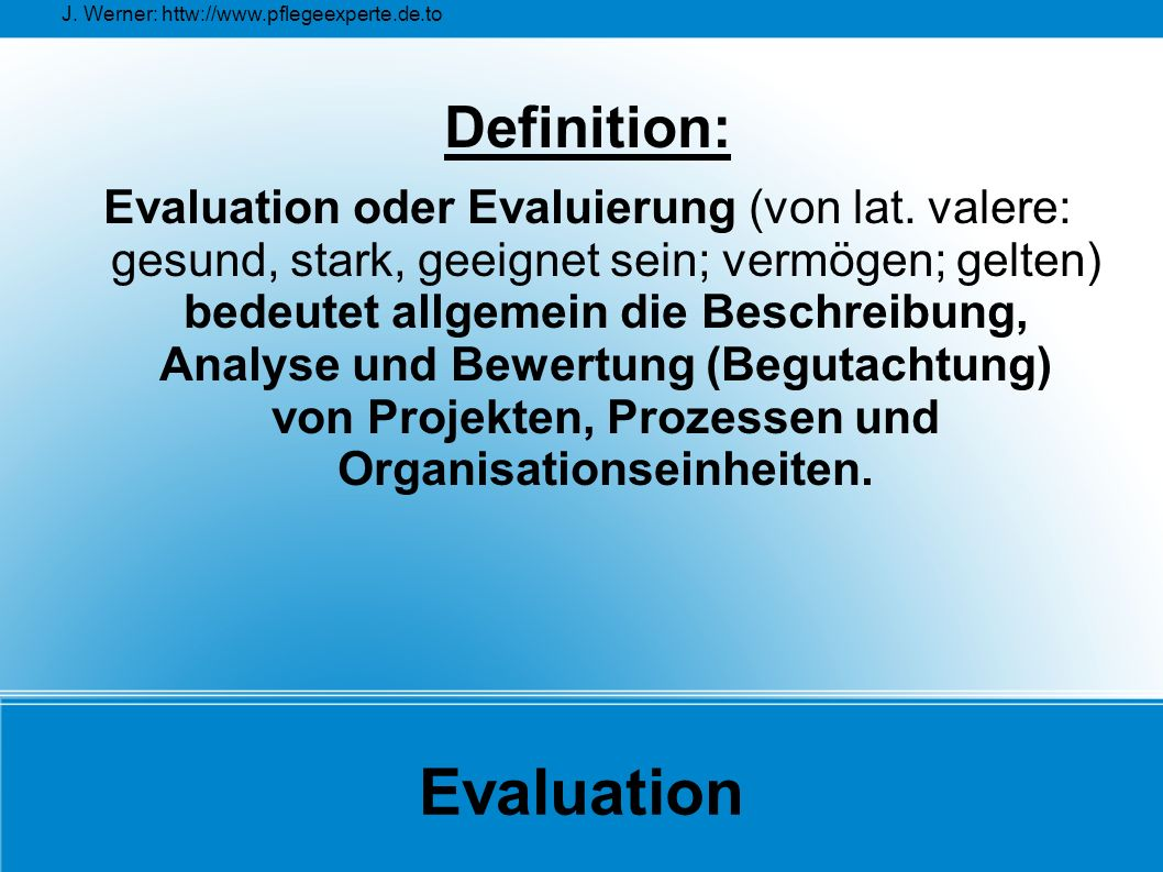 J. Werner: httw://www.pflegeexperte.de.to Evaluation Definition: Evaluation oder Evaluierung (von lat. valere: gesund, stark, geeignet sein; vermögen;