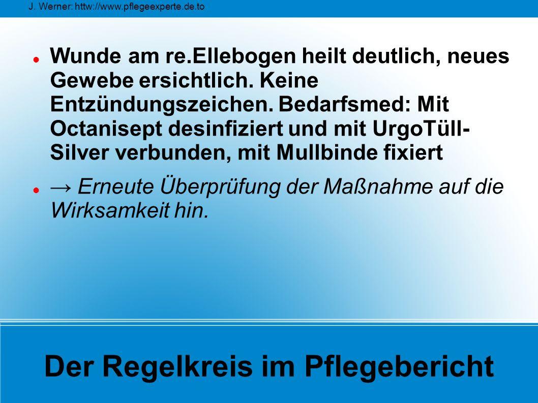 J. Werner: httw://www.pflegeexperte.de.to Der Regelkreis im Pflegebericht Wunde am re.Ellebogen heilt deutlich, neues Gewebe ersichtlich. Keine Entzün