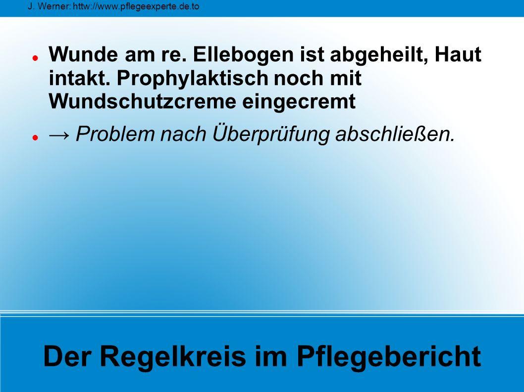J. Werner: httw://www.pflegeexperte.de.to Der Regelkreis im Pflegebericht Wunde am re. Ellebogen ist abgeheilt, Haut intakt. Prophylaktisch noch mit W